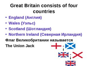 Great Britain consists of four countries England (Англия) Wales (Уэльс) Scotl
