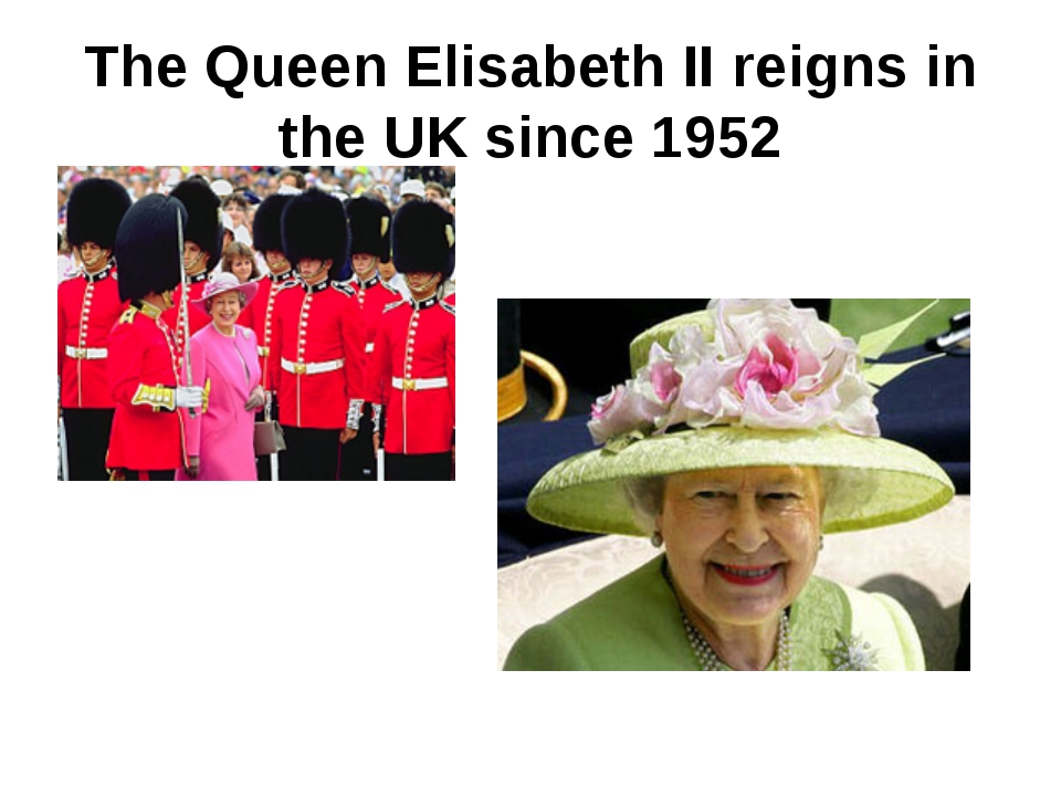 The Queen Elisabeth II reigns in the UK since 1952
