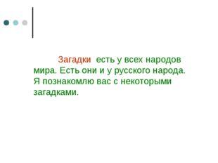 Загадки есть у всех народов мира. Есть они и у русского народа. Я познакомлю