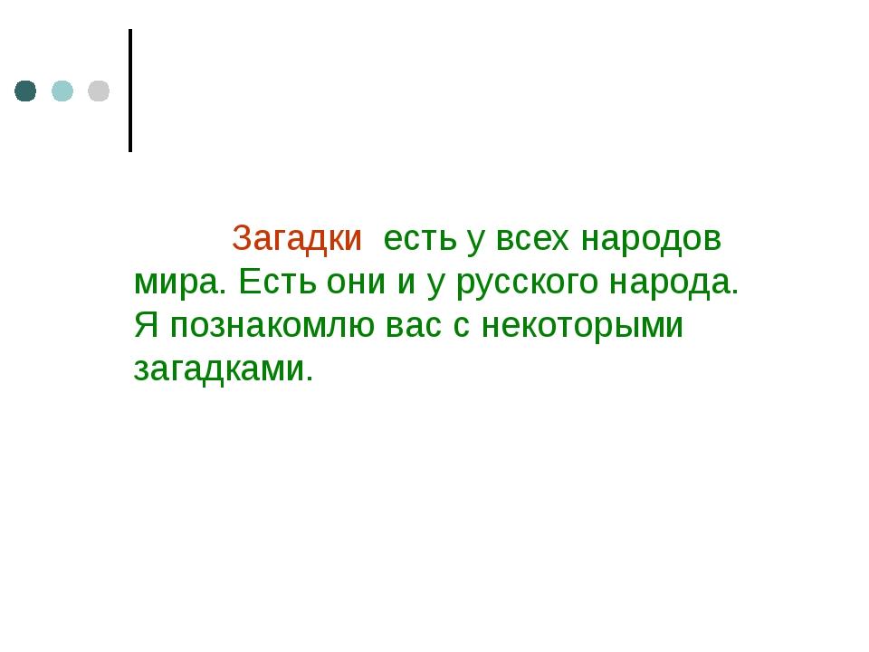 Загадки есть у всех народов мира. Есть они и у русского народа. Я познакомлю...