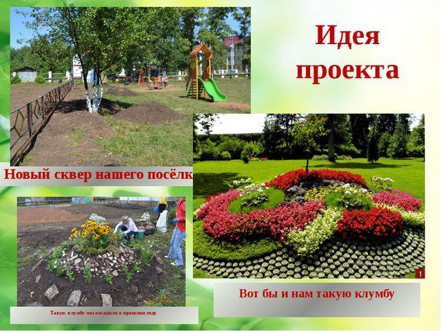 Идея проекта Новый сквер нашего посёлка Вот бы и нам такую клумбу Такую клумб...