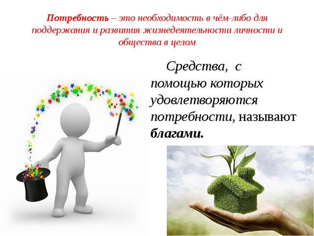 Потребность – это необходимость в чём-либо для поддержания и развития жизнеде...