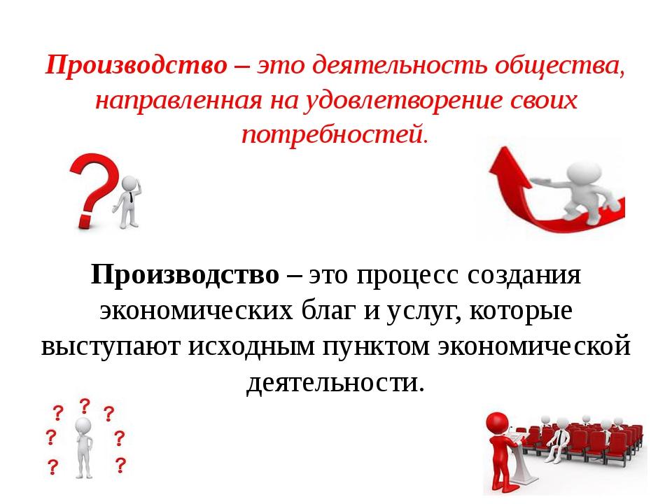 Производство – это деятельность общества, направленная на удовлетворение свои...