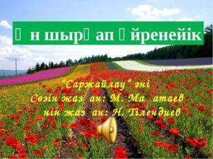 """Ән шырқап үйренейік """"Саржайлау"""" әні Сөзін жазған: М. Мақатаев Әнін жазған: Н"""