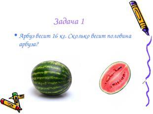 Задача 1 Арбуз весит 16 кг. Сколько весит половина арбуза?