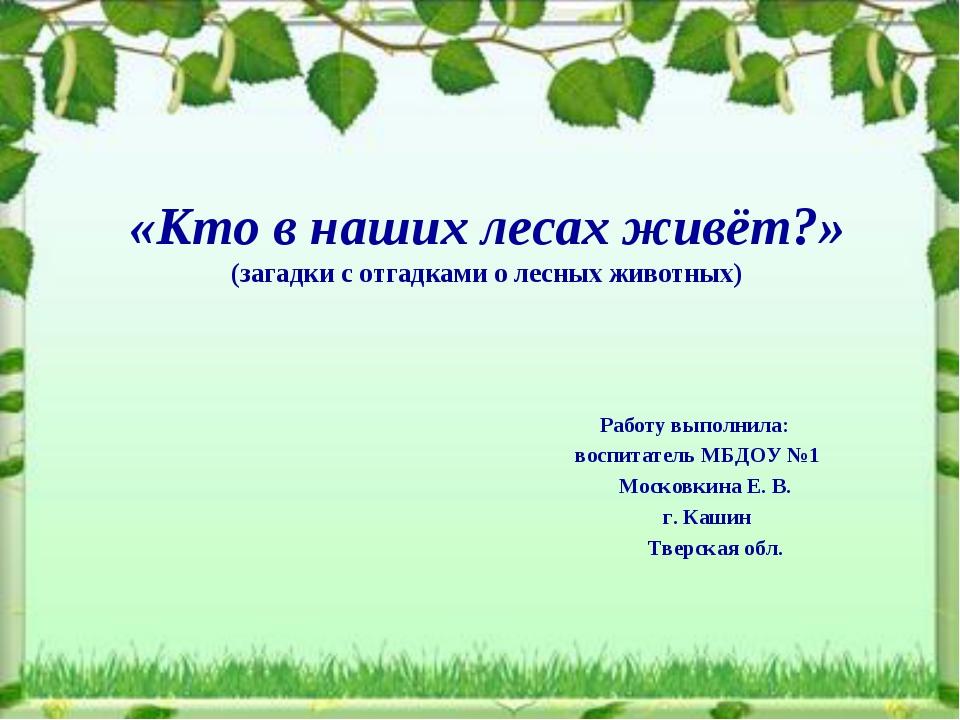 «Кто в наших лесах живёт?» (загадки с отгадками о лесных животных) Работу вып...