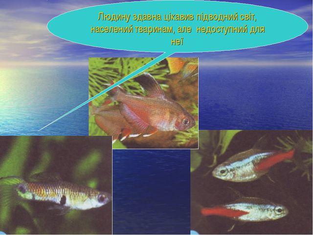 Людину здавна цікавив підводний світ, населений тваринам, але недоступний для...