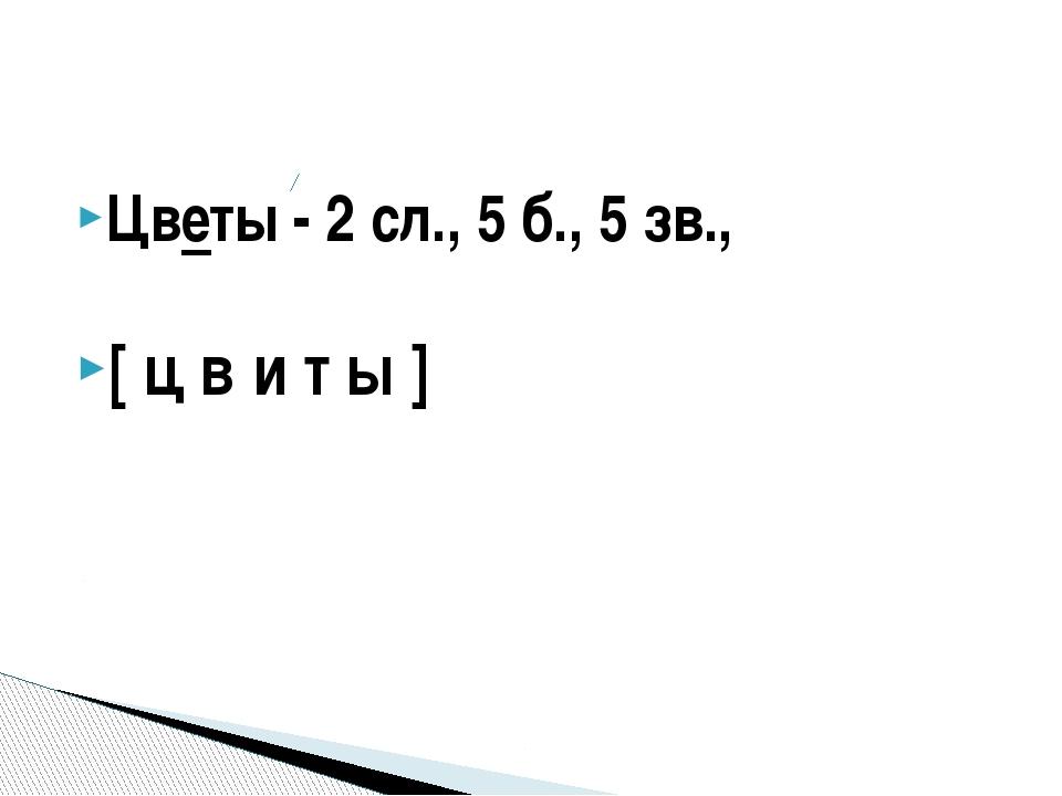Цветы - 2 сл., 5 б., 5 зв., [ ц в′и т ы ]