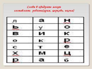 Слова в квадратемогут составлятьребята(храм, церковь, икона)