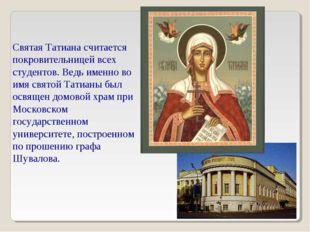 Святая Татиана считается покровительницей всех студентов. Ведь именно во имя