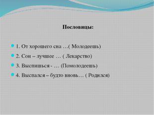 Пословицы: 1. От хорошего сна …( Молодеешь) 2. Сон – лучшее … ( Лекарство) 3