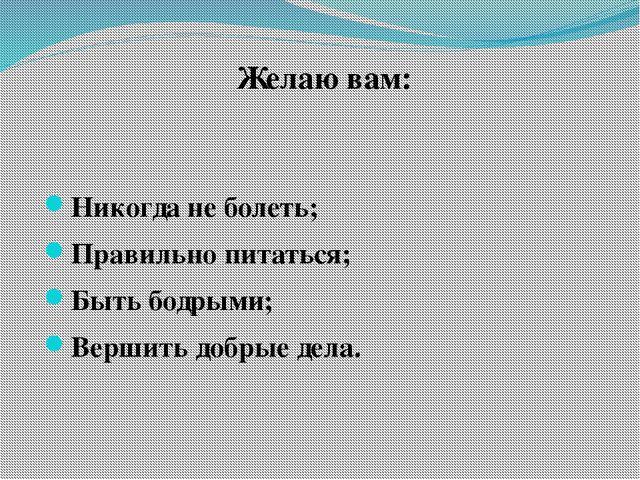 Желаю вам:  Никогда не болеть; Правильно питаться; Быть бодрыми; Вершить доб...