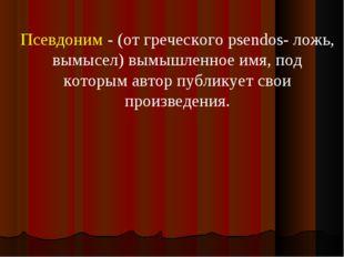 Псевдоним - (от греческого psendos- ложь, вымысел) вымышленное имя, под котор