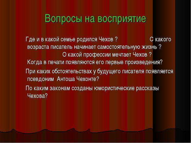 Вопросы на восприятие Где и в какой семье родился Чехов ? С какого возраста п...