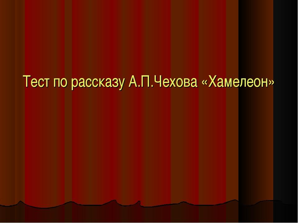 Тест по рассказу А.П.Чехова «Хамелеон»