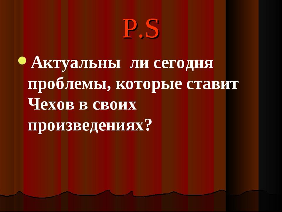 P.S Актуальны ли сегодня проблемы, которые ставит Чехов в своих произведениях?