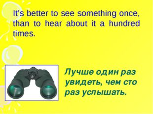 It's better to see something once, than to hear about it a hundred times. Лу