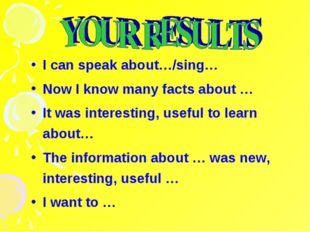 I can speak about…/sing… Now I know many facts about … It was interesting, us