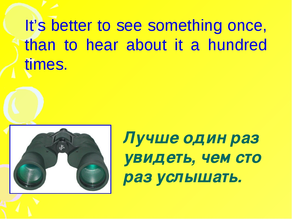 It's better to see something once, than to hear about it a hundred times. Лу...