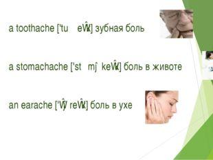 a toothache ['tuːθeɪk] зубная боль a stomachache ['stʌməkeɪk] боль в животе a
