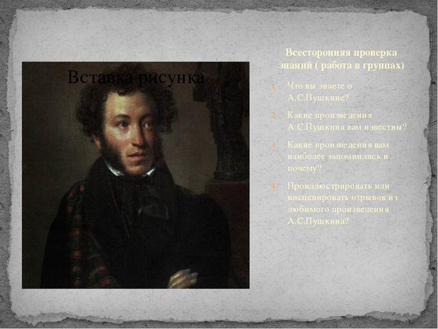 Всесторонняя проверка знаний ( работа в группах) Что вы знаете о А.С.Пушкине?...