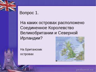 Вопрос 1. На каких островах расположено Соединенное Королевство Великобритани