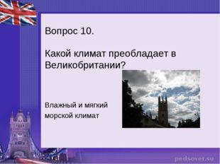 Вопрос 10. Какой климат преобладает в Великобритании? Влажный и мягкий морско
