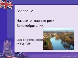Вопрос 12. Назовите главные реки Великобритании. Северн, Темза, Трент, Клайд,