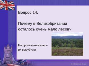 Вопрос 14. Почему в Великобритании осталось очень мало лесов? На протяжении в