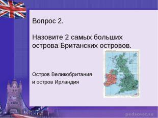 Вопрос 2. Назовите 2 самых больших острова Британских островов. Остров Велико