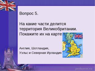 Вопрос 5. На какие части делится территория Великобритании. Покажите их на ка