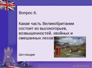 Вопрос 6. Какая часть Великобритании состоит из высокогорьев, возвышенностей,