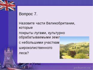 Вопрос 7. Назовите части Великобритании, которые покрыты лугами, культурно об