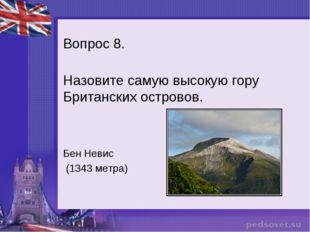 Вопрос 8. Назовите самую высокую гору Британских островов. Бен Невис (1343 ме