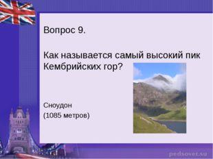 Вопрос 9. Как называется самый высокий пик Кембрийских гор? Сноудон (1085 мет
