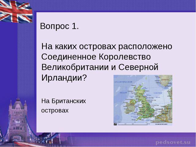 Вопрос 1. На каких островах расположено Соединенное Королевство Великобритани...