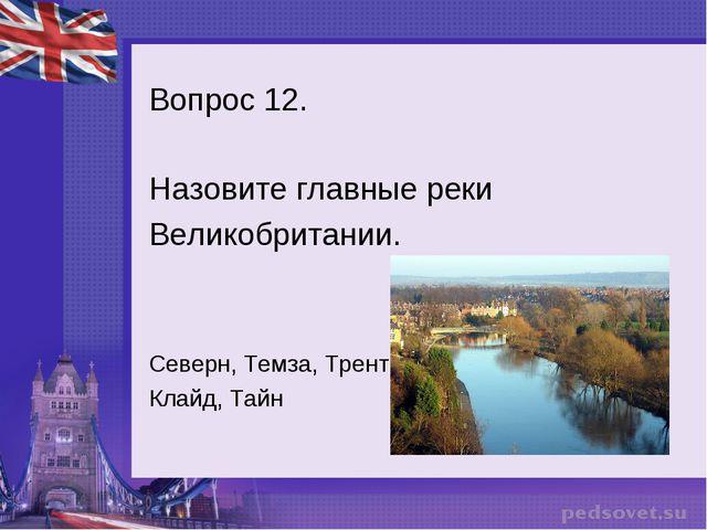 Вопрос 12. Назовите главные реки Великобритании. Северн, Темза, Трент, Клайд,...