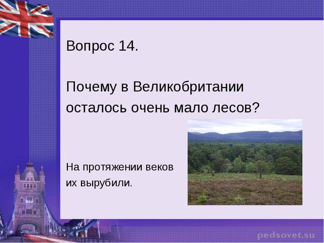 Вопрос 14. Почему в Великобритании осталось очень мало лесов? На протяжении в...