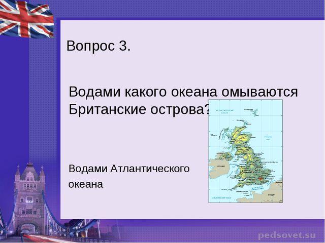 Вопрос 3. Водами какого океана омываются Британские острова? Водами Атлантиче...