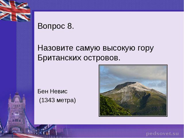 Вопрос 8. Назовите самую высокую гору Британских островов. Бен Невис (1343 ме...