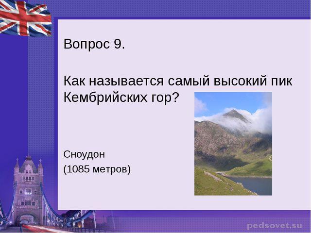 Вопрос 9. Как называется самый высокий пик Кембрийских гор? Сноудон (1085 мет...