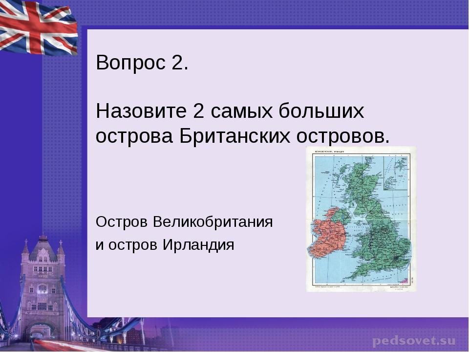 Вопрос 2. Назовите 2 самых больших острова Британских островов. Остров Велико...