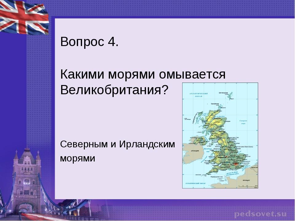 Вопрос 4. Какими морями омывается Великобритания? Северным и Ирландским морями