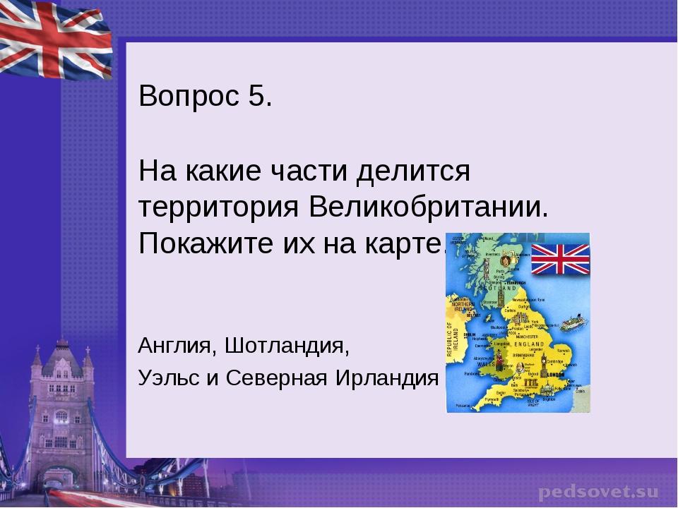 Вопрос 5. На какие части делится территория Великобритании. Покажите их на ка...