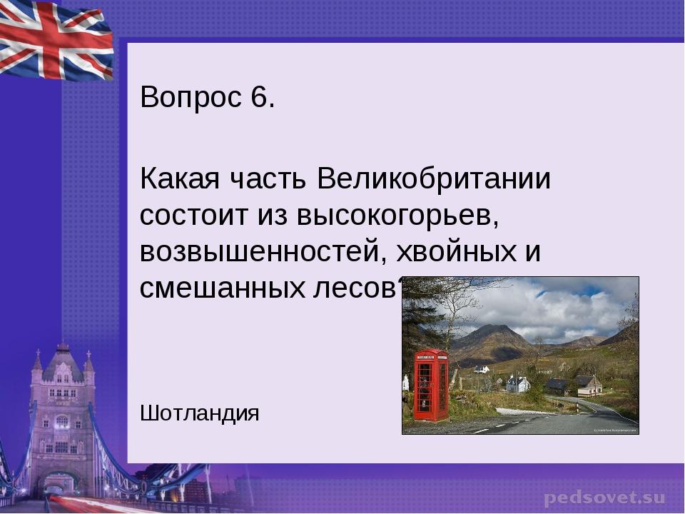 Вопрос 6. Какая часть Великобритании состоит из высокогорьев, возвышенностей,...