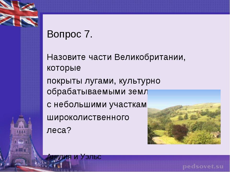 Вопрос 7. Назовите части Великобритании, которые покрыты лугами, культурно об...