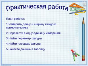 План работы: 1.Измерить длину и ширину каждого прямоугольника 2.Перевести в о