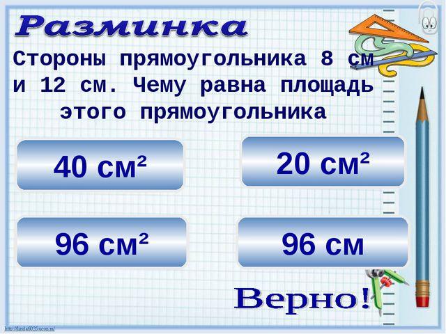 20 см² 96 см² 40 см² Стороны прямоугольника 8 см и 12 см. Чему равна площадь...
