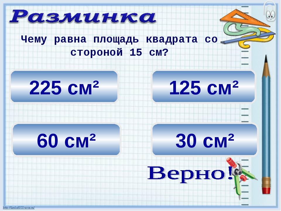 125 см² 225 см² 30 см² Чему равна площадь квадрата со стороной 15 см? 60 см²