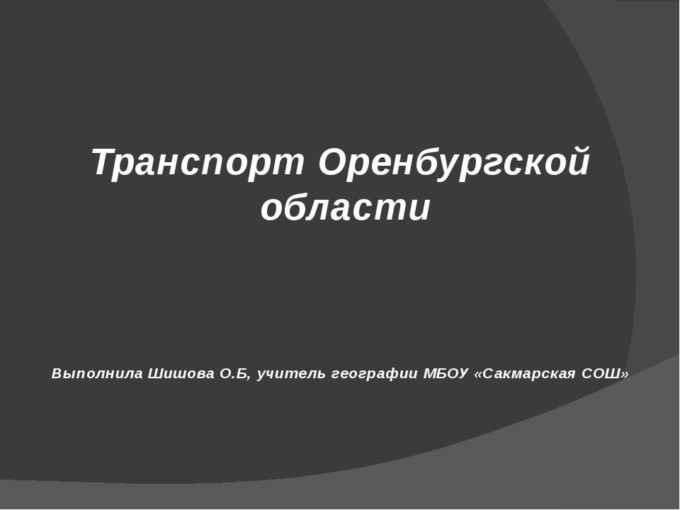 Транспорт Оренбургской области Выполнила Шишова О.Б, учитель географии МБОУ «...